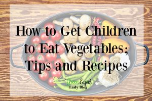 How to Get Children to Eat Vegetables; Tips and Recipes